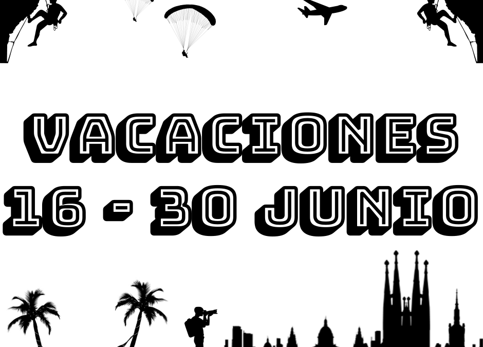 VACACIONES 16 – 30 JUNIO 2019